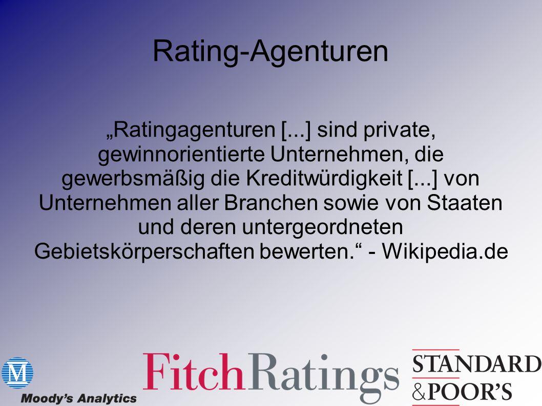 """""""Ratingagenturen [...] sind private, gewinnorientierte Unternehmen, die gewerbsmäßig die Kreditwürdigkeit [...] von Unternehmen aller Branchen sowie von Staaten und deren untergeordneten Gebietskörperschaften bewerten. - Wikipedia.de"""
